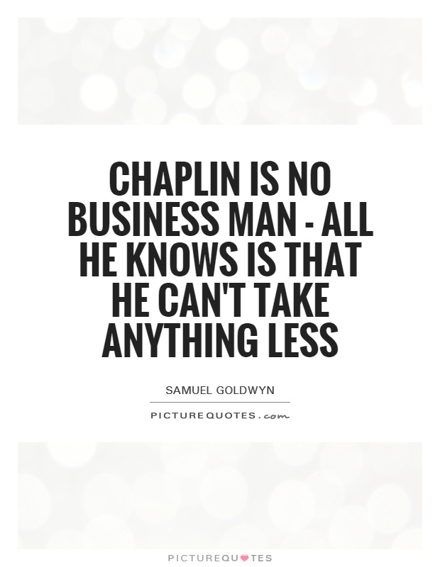 Chaplin is no business man - all he knows is that he can't take anything less Picture Quote #1