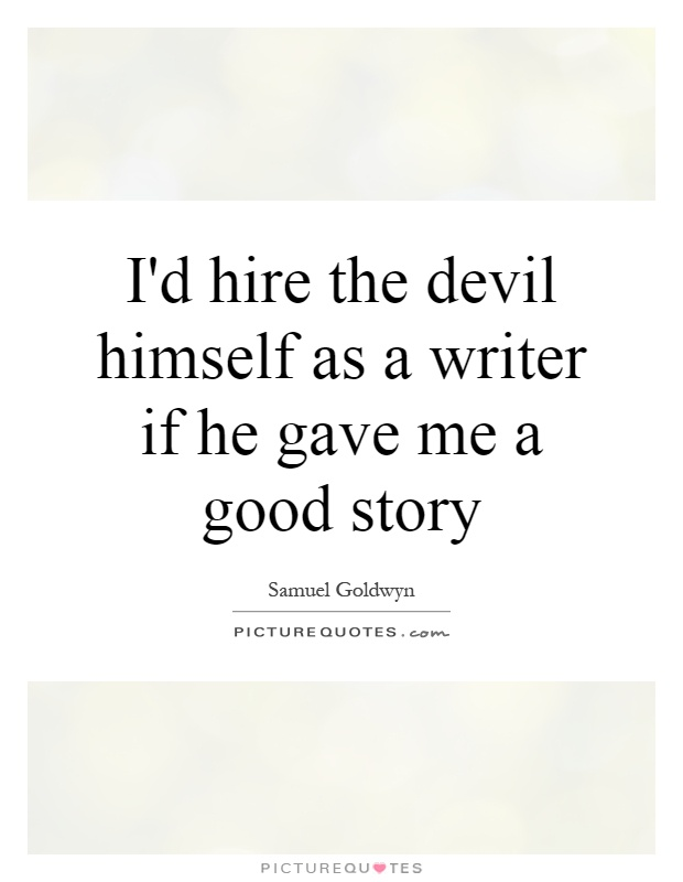 I'd hire the devil himself as a writer if he gave me a good story Picture Quote #1