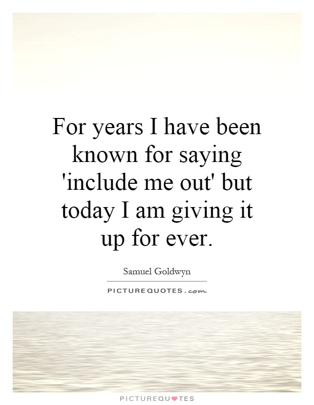 For years I have been known for saying 'include me out' but today I am giving it up for ever Picture Quote #1