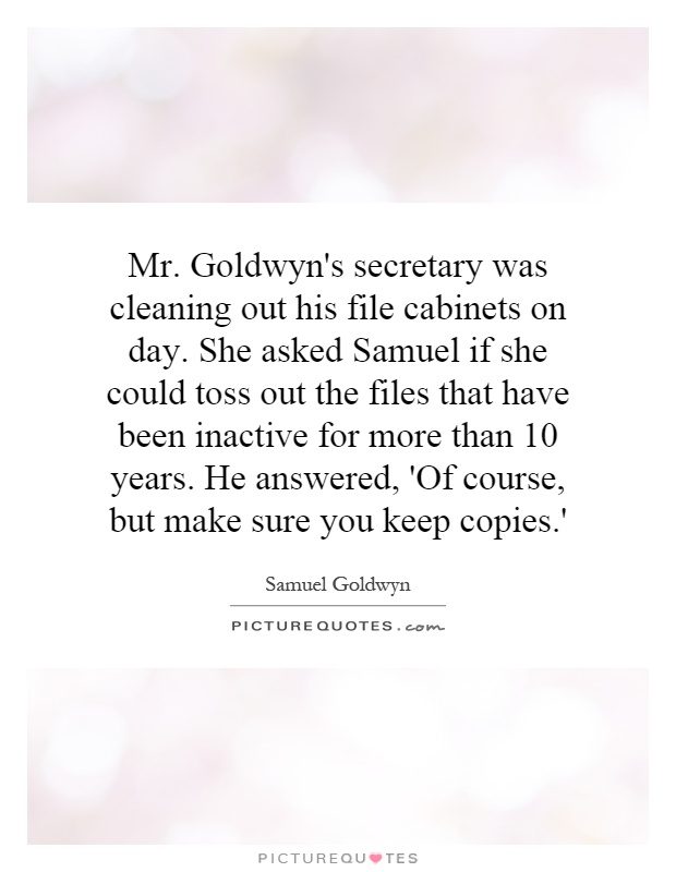 Mr. Goldwyn's secretary was cleaning out his file cabinets on day. She asked Samuel if she could toss out the files that have been inactive for more than 10 years. He answered, 'Of course, but make sure you keep copies.' Picture Quote #1