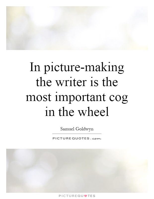 In picture-making the writer is the most important cog in the wheel Picture Quote #1