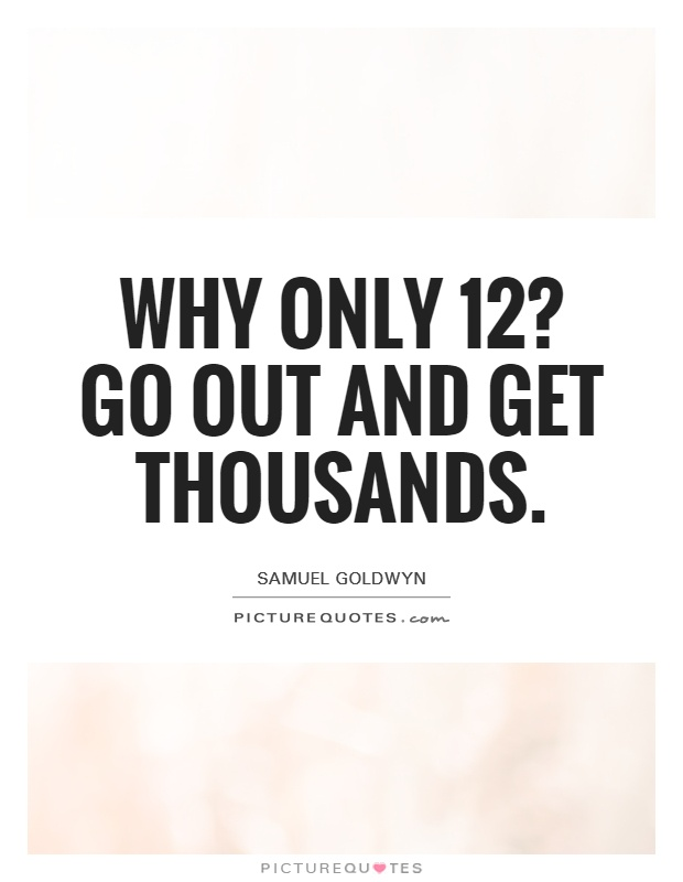 Why only 12? Go out and get thousands Picture Quote #1