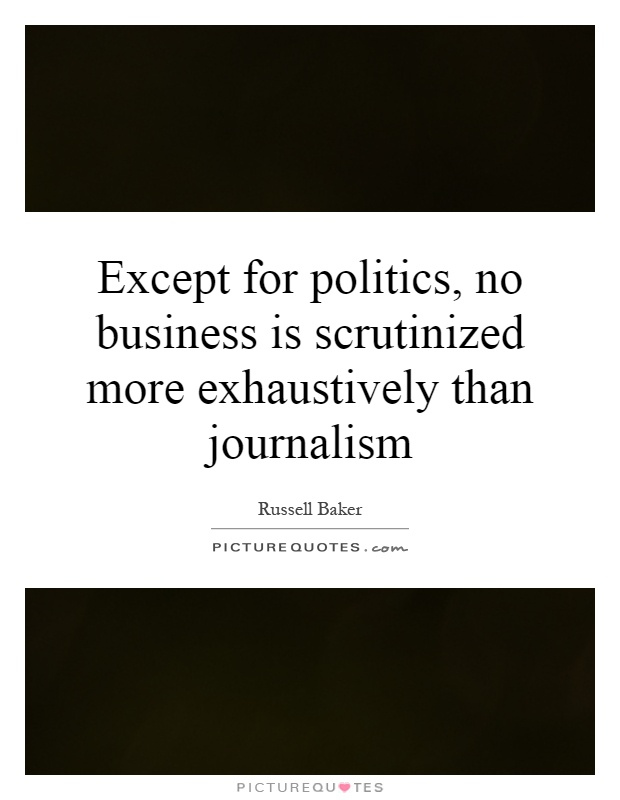 Except for politics, no business is scrutinized more exhaustively than journalism Picture Quote #1