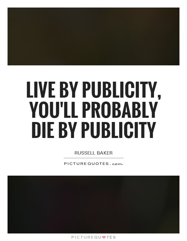 Live by publicity, you'll probably die by publicity Picture Quote #1