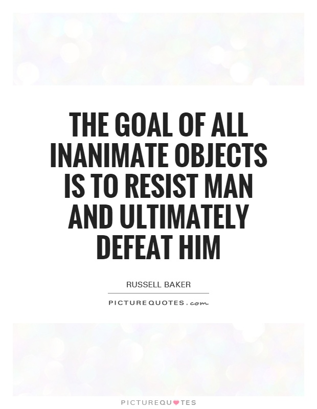 The goal of all inanimate objects is to resist man and ultimately defeat him Picture Quote #1