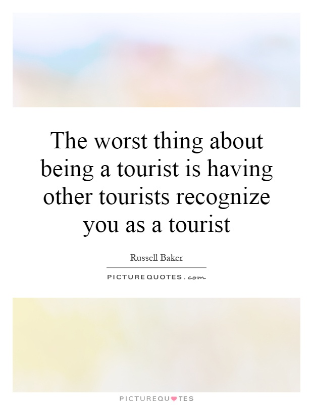 The worst thing about being a tourist is having other tourists recognize you as a tourist Picture Quote #1