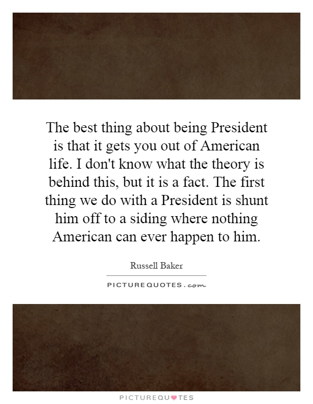 The best thing about being President is that it gets you out of American life. I don't know what the theory is behind this, but it is a fact. The first thing we do with a President is shunt him off to a siding where nothing American can ever happen to him Picture Quote #1