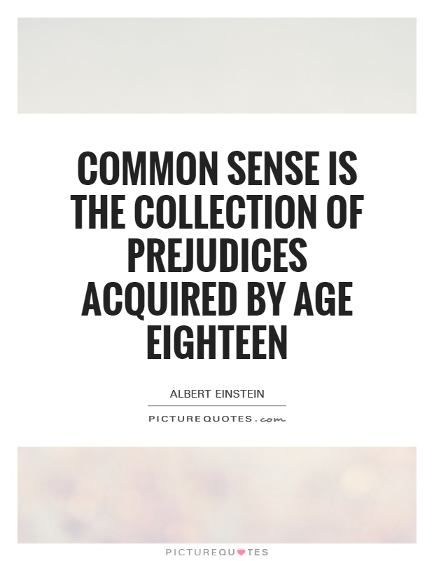 Common sense is the collection of prejudices acquired by age eighteen Picture Quote #1