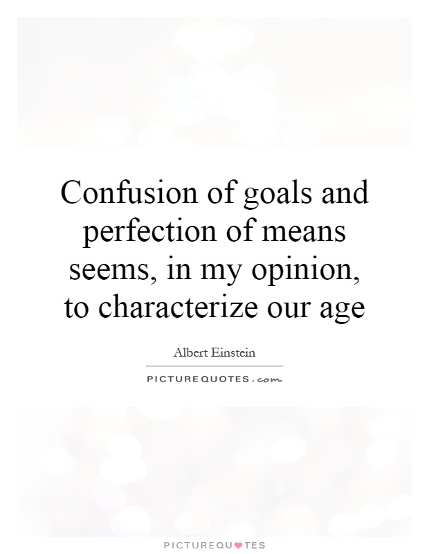 Confusion of goals and perfection of means seems, in my opinion, to characterize our age Picture Quote #1