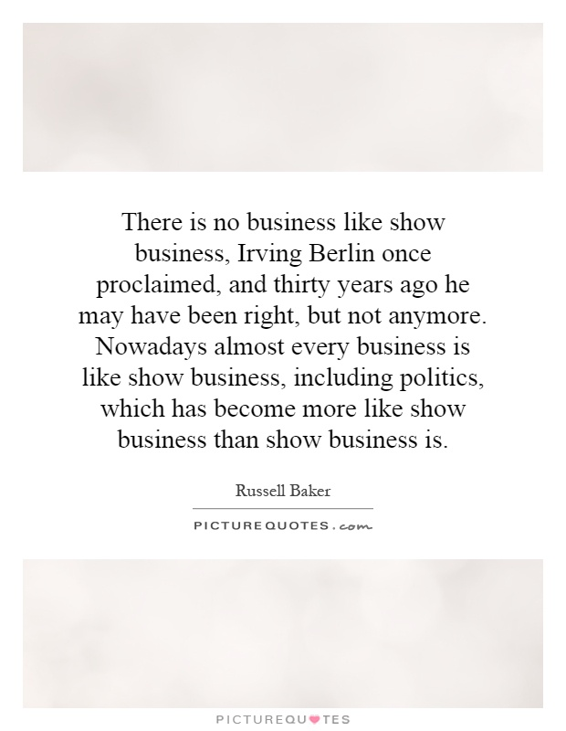 There is no business like show business, Irving Berlin once proclaimed, and thirty years ago he may have been right, but not anymore. Nowadays almost every business is like show business, including politics, which has become more like show business than show business is Picture Quote #1