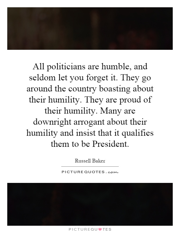 All politicians are humble, and seldom let you forget it. They go around the country boasting about their humility. They are proud of their humility. Many are downright arrogant about their humility and insist that it qualifies them to be President Picture Quote #1