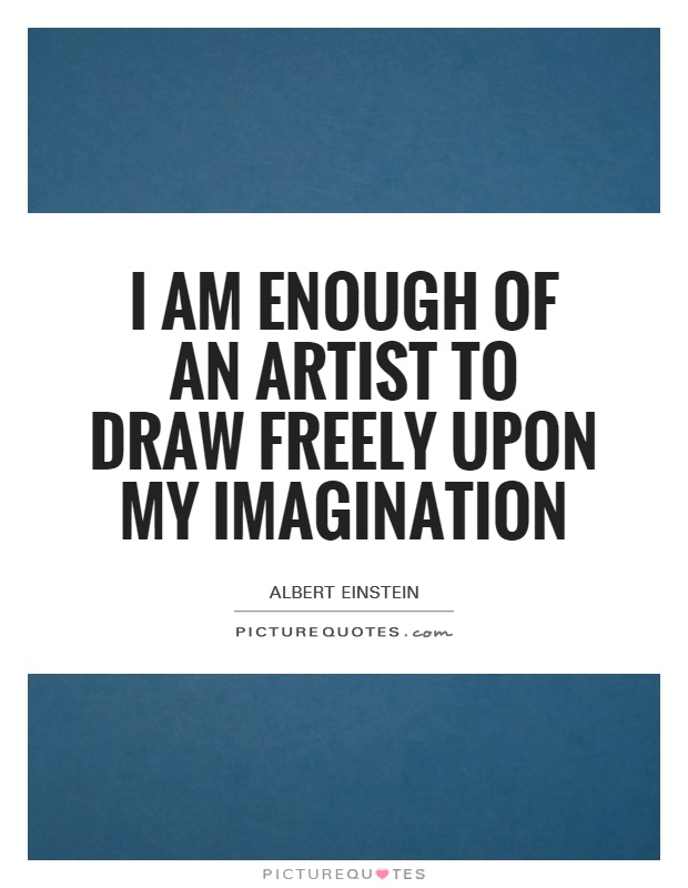 I am enough of an artist to draw freely upon my imagination Picture Quote #1