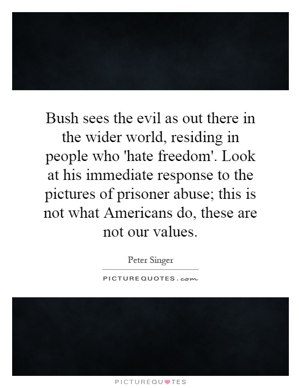 Bush sees the evil as out there in the wider world, residing in people who 'hate freedom'. Look at his immediate response to the pictures of prisoner abuse; this is not what Americans do, these are not our values Picture Quote #1