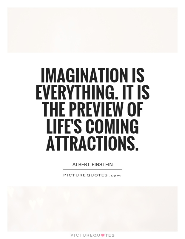 Imagination is everything. It is the preview of life's coming attractions Picture Quote #1
