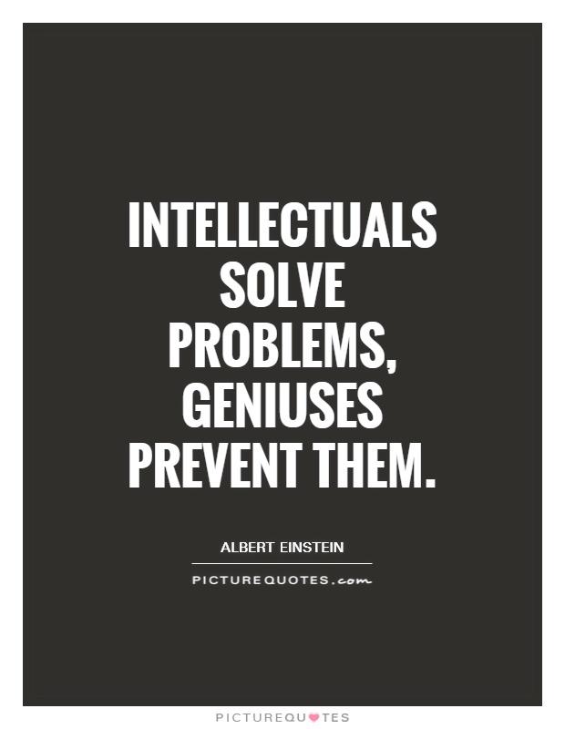 Intellectuals solve problems, geniuses prevent them Picture Quote #1