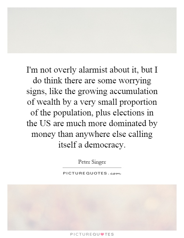 I'm not overly alarmist about it, but I do think there are some worrying signs, like the growing accumulation of wealth by a very small proportion of the population, plus elections in the US are much more dominated by money than anywhere else calling itself a democracy Picture Quote #1