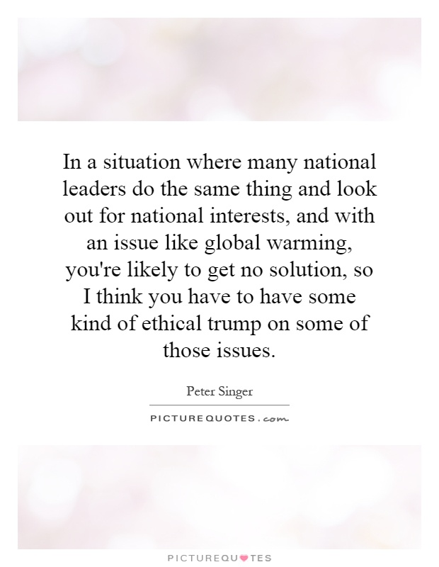 In a situation where many national leaders do the same thing and look out for national interests, and with an issue like global warming, you're likely to get no solution, so I think you have to have some kind of ethical trump on some of those issues Picture Quote #1