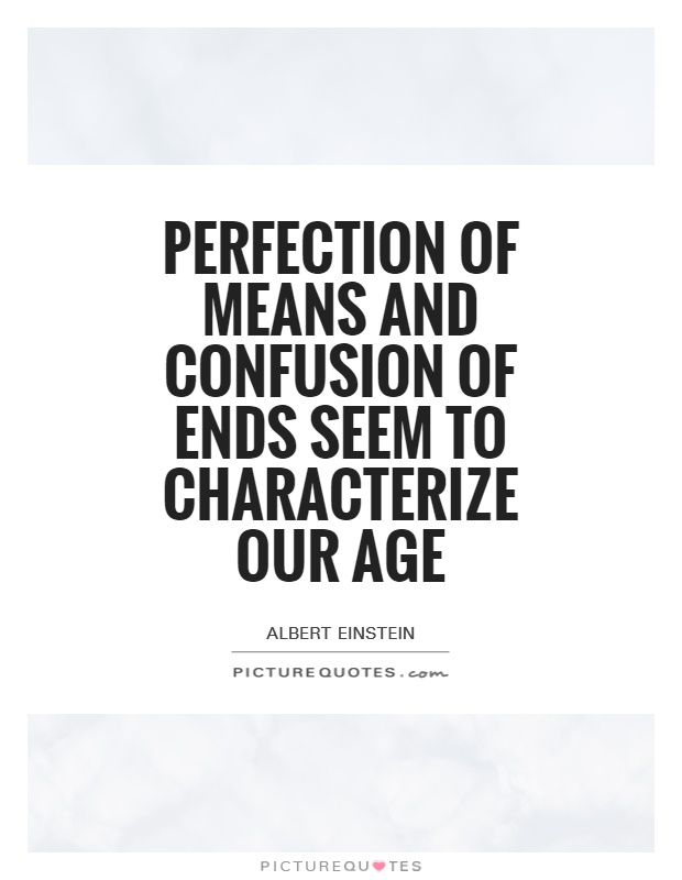 Perfection of means and confusion of ends seem to characterize our age Picture Quote #1