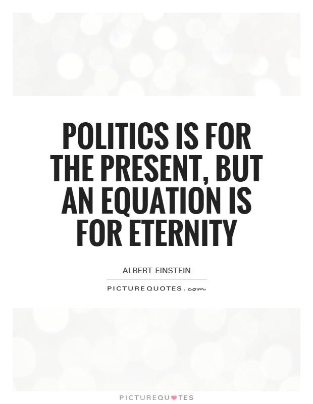 Politics is for the present, but an equation is for eternity Picture Quote #1