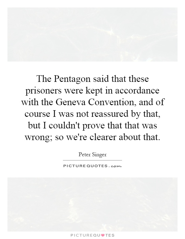 The Pentagon said that these prisoners were kept in accordance with the Geneva Convention, and of course I was not reassured by that, but I couldn't prove that that was wrong; so we're clearer about that Picture Quote #1