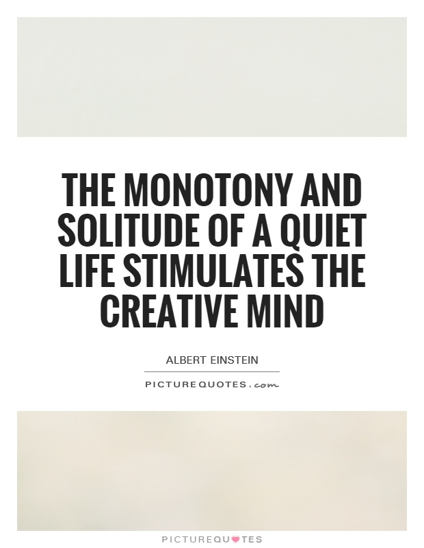The monotony and solitude of a quiet life stimulates the creative mind Picture Quote #1