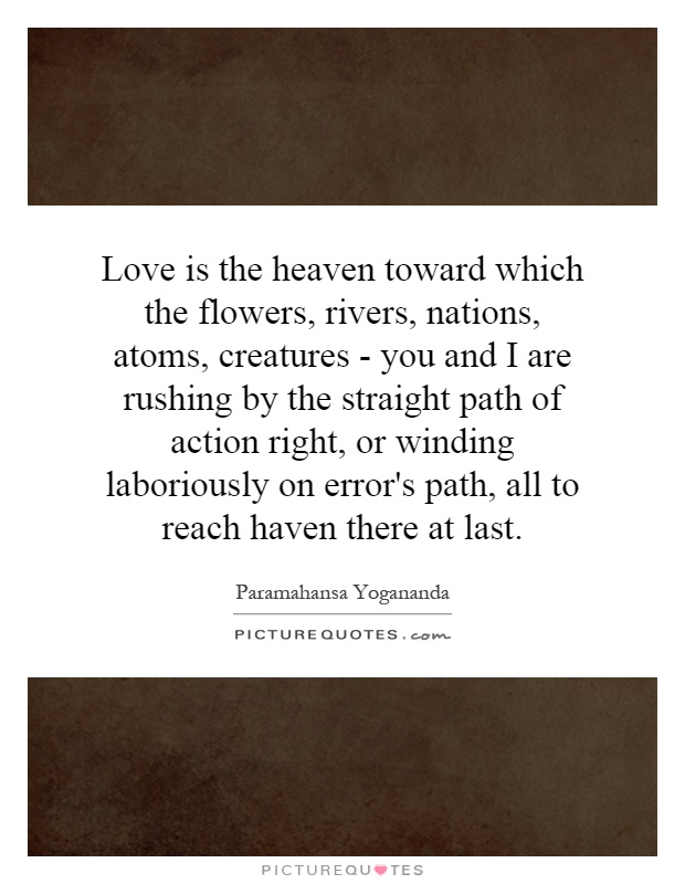 Love is the heaven toward which the flowers, rivers, nations, atoms, creatures - you and I are rushing by the straight path of action right, or winding laboriously on error's path, all to reach haven there at last Picture Quote #1