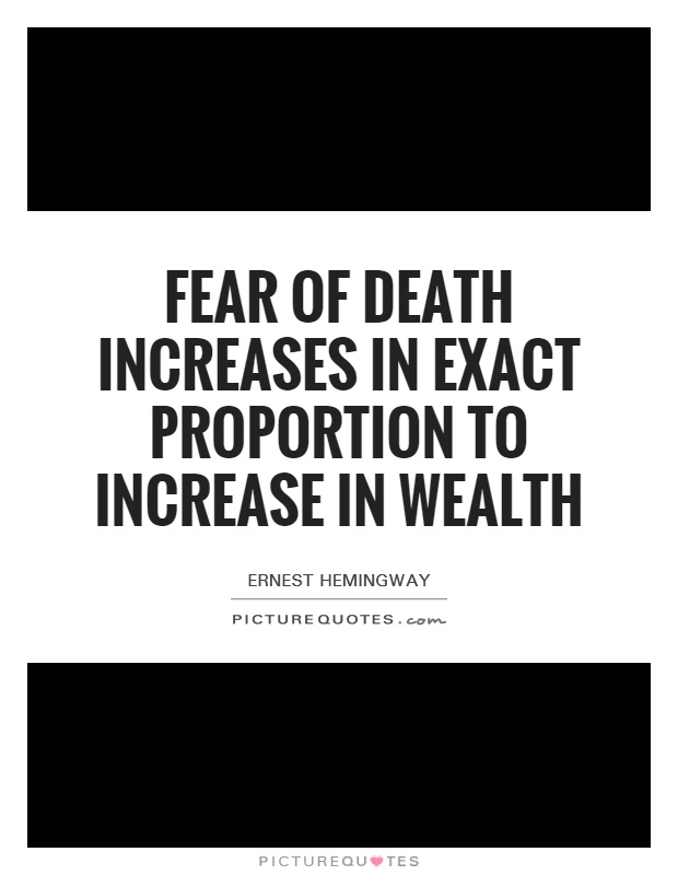Fear of death increases in exact proportion to increase in wealth Picture Quote #1