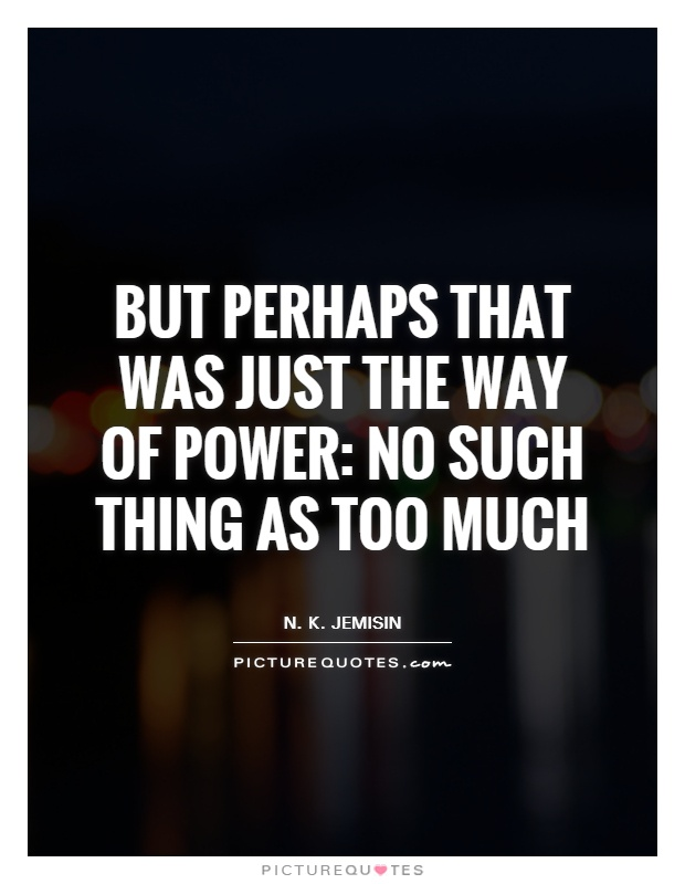 But perhaps that was just the way of power: no such thing as too much Picture Quote #1