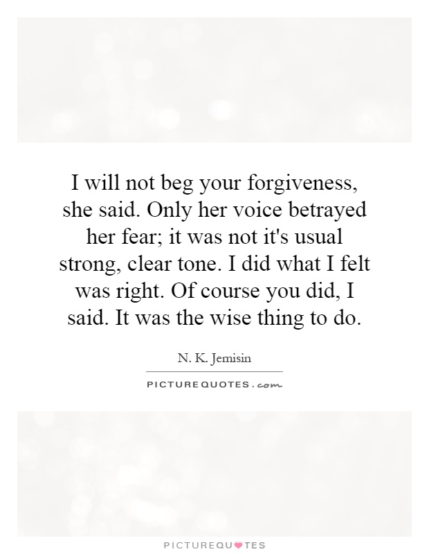I will not beg your forgiveness, she said. Only her voice betrayed her fear; it was not it's usual strong, clear tone. I did what I felt was right. Of course you did, I said. It was the wise thing to do Picture Quote #1