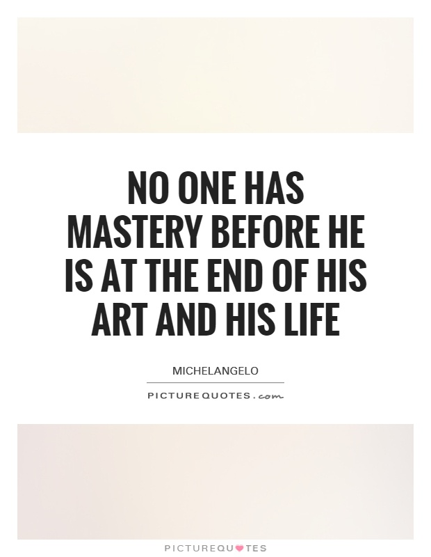 No one has mastery before he is at the end of his art and his life Picture Quote #1