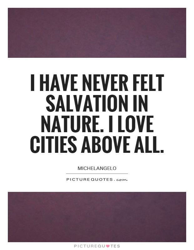 I have never felt salvation in nature. I love cities above all Picture Quote #1