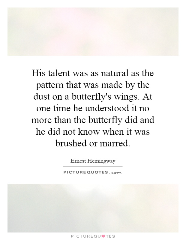 His talent was as natural as the pattern that was made by the dust on a butterfly's wings. At one time he understood it no more than the butterfly did and he did not know when it was brushed or marred Picture Quote #1