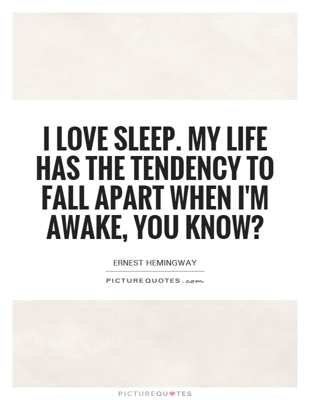 I love sleep. My life has the tendency to fall apart when I'm awake, you know? Picture Quote #1