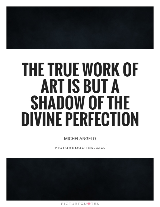The true work of art is but a shadow of the divine perfection Picture Quote #1