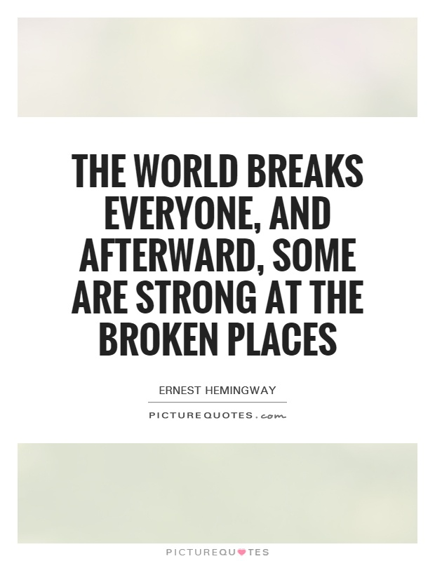 The world breaks everyone, and afterward, some are strong at the broken places Picture Quote #1