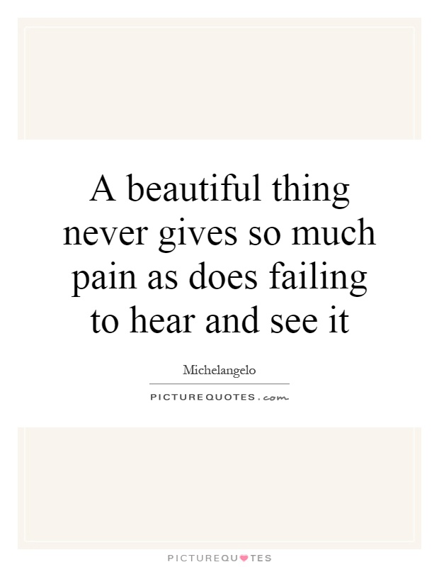 A beautiful thing never gives so much pain as does failing to hear and see it Picture Quote #1