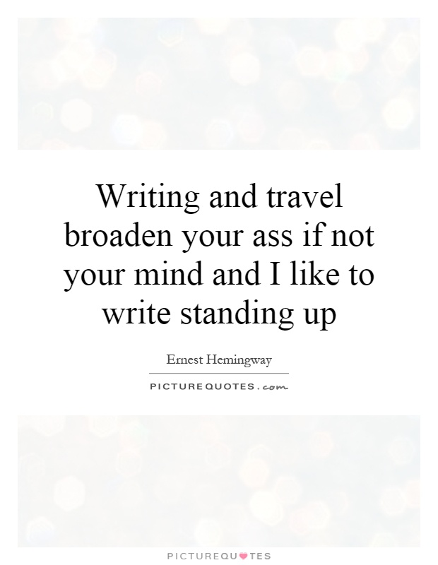 Writing and travel broaden your ass if not your mind and I like to write standing up Picture Quote #1