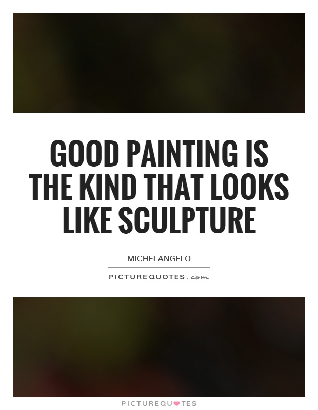 Good painting is the kind that looks like sculpture Picture Quote #1
