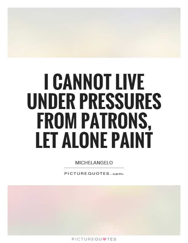 I cannot live under pressures from patrons, let alone paint Picture Quote #1