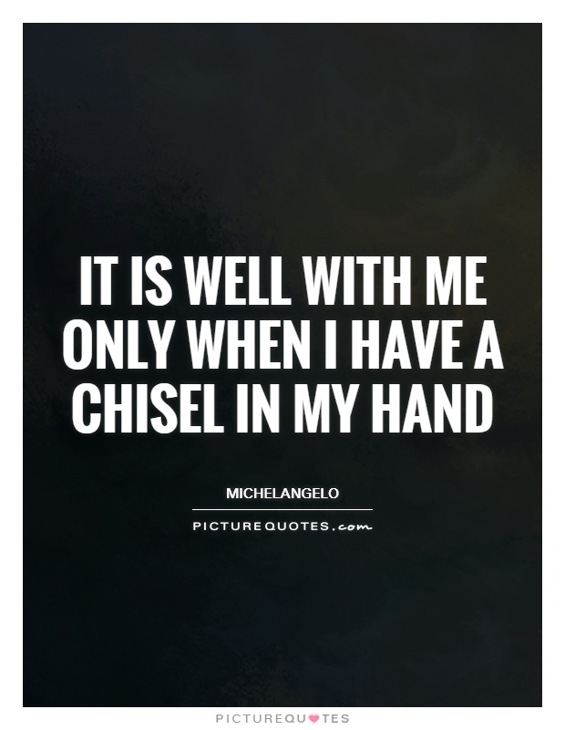 It is well with me only when I have a chisel in my hand Picture Quote #1