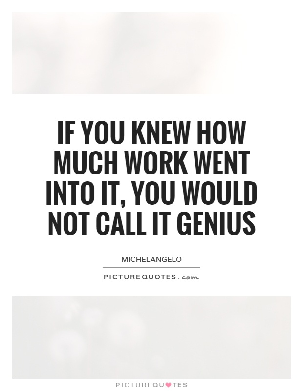 If you knew how much work went into it, you would not call it genius Picture Quote #1