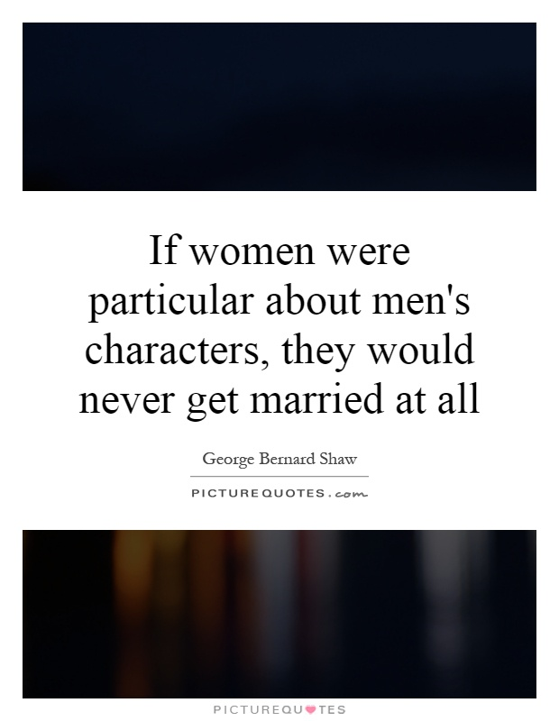 If women were particular about men's characters, they would never get married at all Picture Quote #1