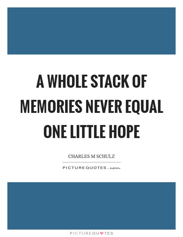 A whole stack of memories never equal one little hope Picture Quote #1