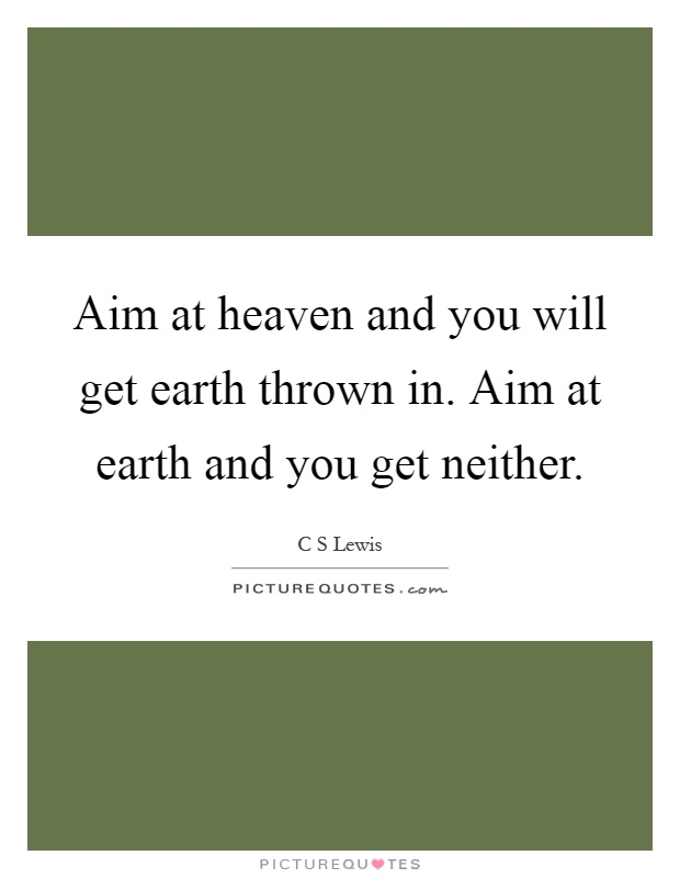 Aim at heaven and you will get earth thrown in. Aim at earth and you get neither Picture Quote #1