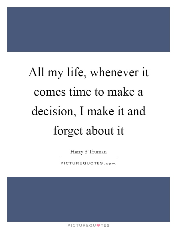 All my life, whenever it comes time to make a decision, I make it and forget about it Picture Quote #1