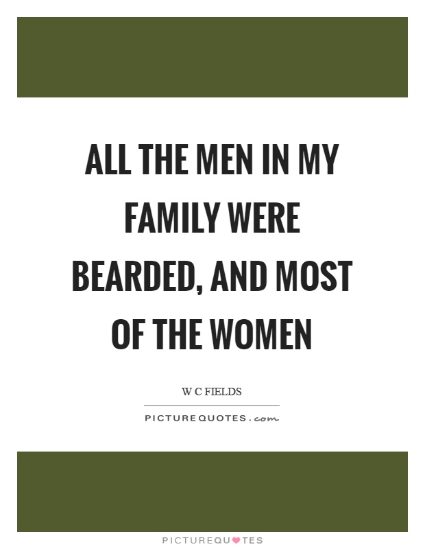 All the men in my family were bearded, and most of the women Picture Quote #1