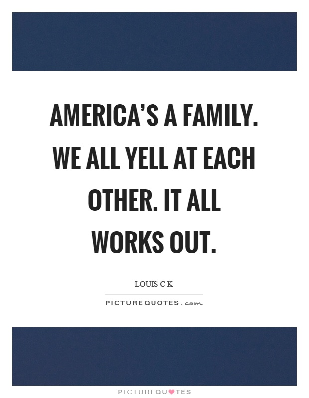 America's a family. We all yell at each other. It all works out Picture Quote #1