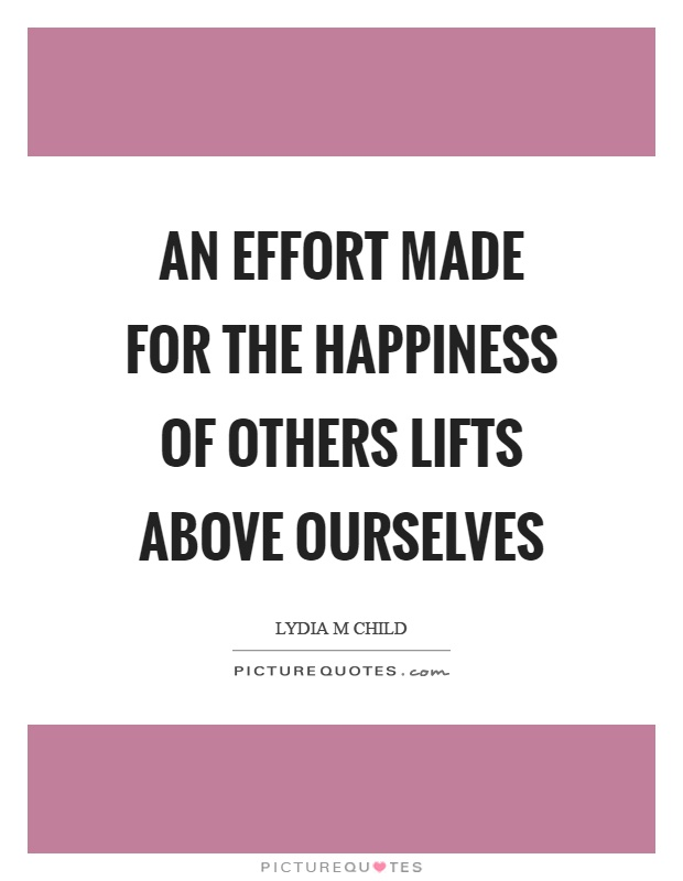 An effort made for the happiness of others lifts above ourselves Picture Quote #1
