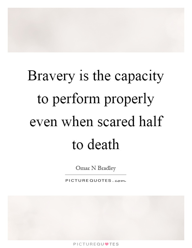 Bravery is the capacity to perform properly even when scared half to death Picture Quote #1