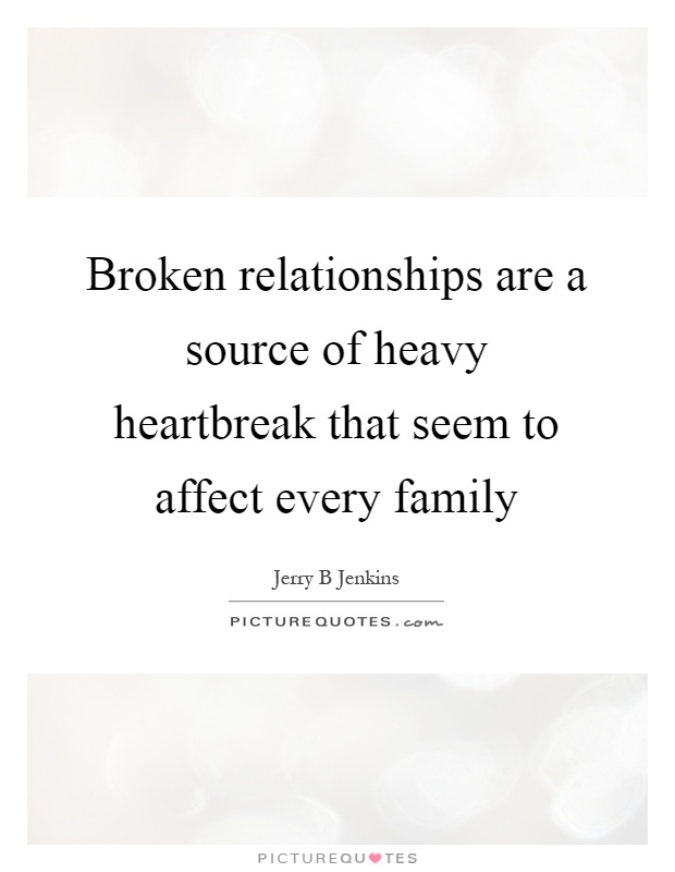 Broken relationships are a source of heavy heartbreak that seem to affect every family Picture Quote #1
